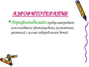 АЭРОФИТОТЕРАПИЯ Аэрофитодизайн предусматривает использование фитонцидных комн