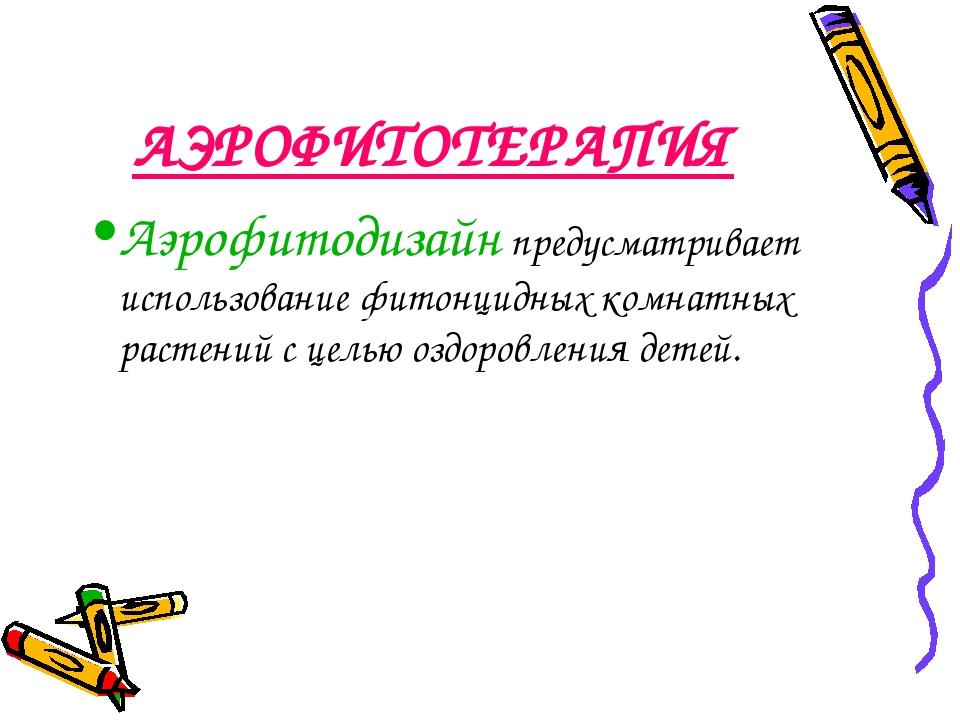 АЭРОФИТОТЕРАПИЯ Аэрофитодизайн предусматривает использование фитонцидных комн...