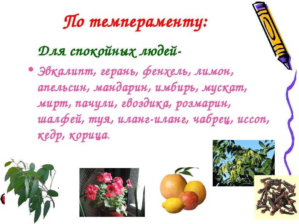 По темпераменту: Для спокойных людей- Эвкалипт, герань, фенхель, лимон, апель...