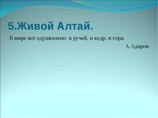 5.Живой Алтай. В мире всё одушевлено: и ручей, и кедр, и гора. А.Адаров