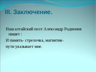 III. Заключение. Наш алтайский поэт Александр Родионов пишет : И память- стре