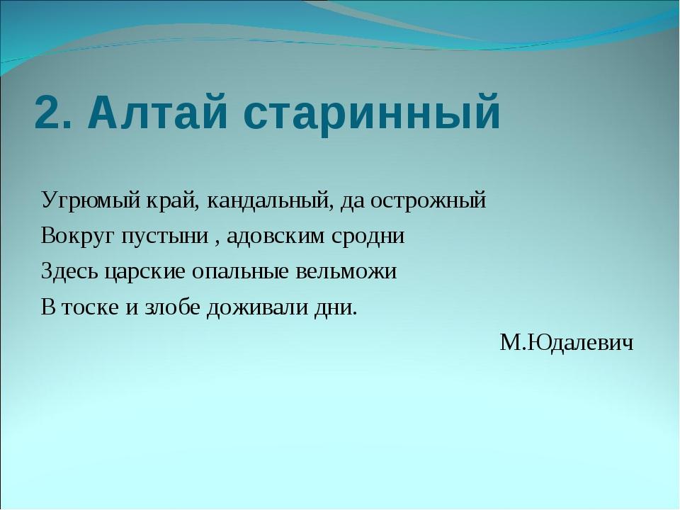 2. Алтай старинный Угрюмый край, кандальный, да острожный Вокруг пустыни , ад...
