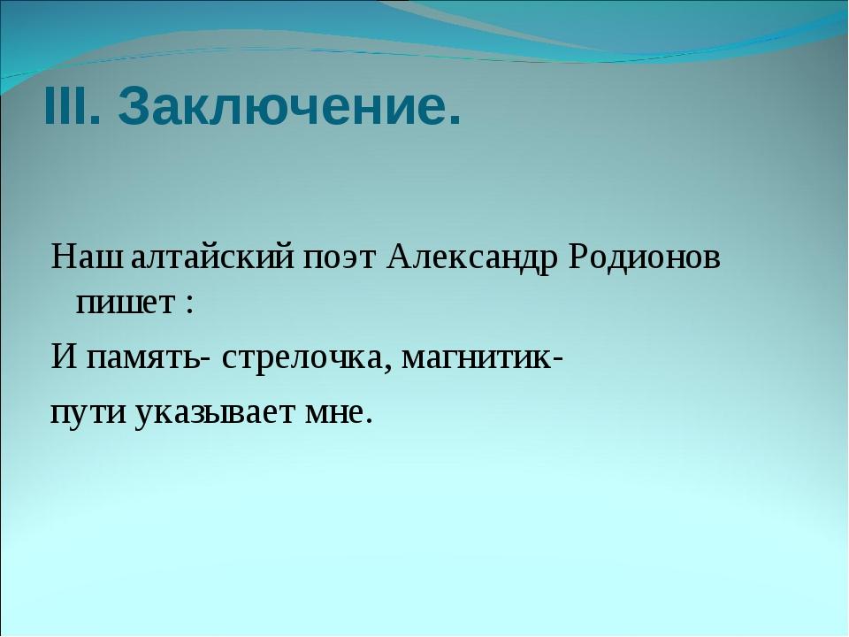 III. Заключение. Наш алтайский поэт Александр Родионов пишет : И память- стре...