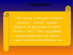 Өмірбаяны - 1940 жылы 6 шілдеде Алматы облысы, Қаскелең ауданы Шамалған ауыл