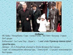 Отбасы Жұбайы– Назарбаева Сара Алпысқызы. «Бөбек» балалар қорын басқарады. Ел