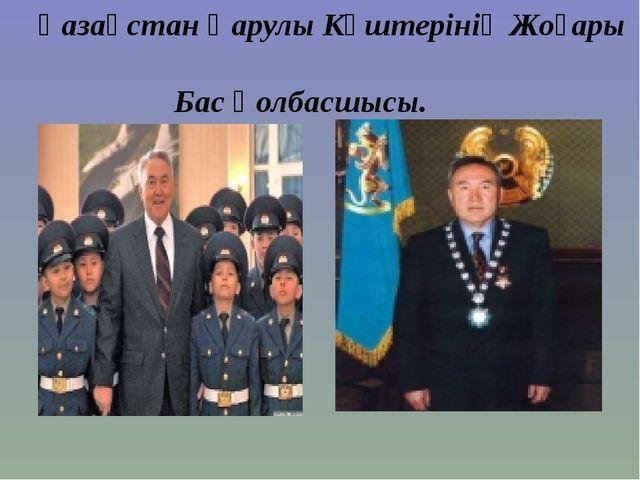 Қазақстан Қарулы Күштерінің Жоғары Бас Қолбасшысы.
