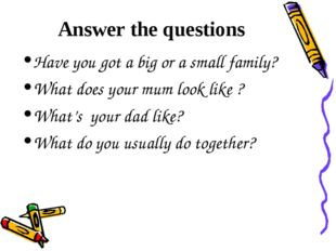Answer the questions Have you got a big or a small family? What does your mum