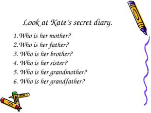 Look at Kate's secret diary. Who is her mother? Who is her father? 3. Who is