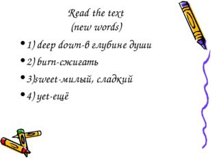 Read the text (new words) 1) deep down-в глубине души 2) burn-сжигать 3)sweet