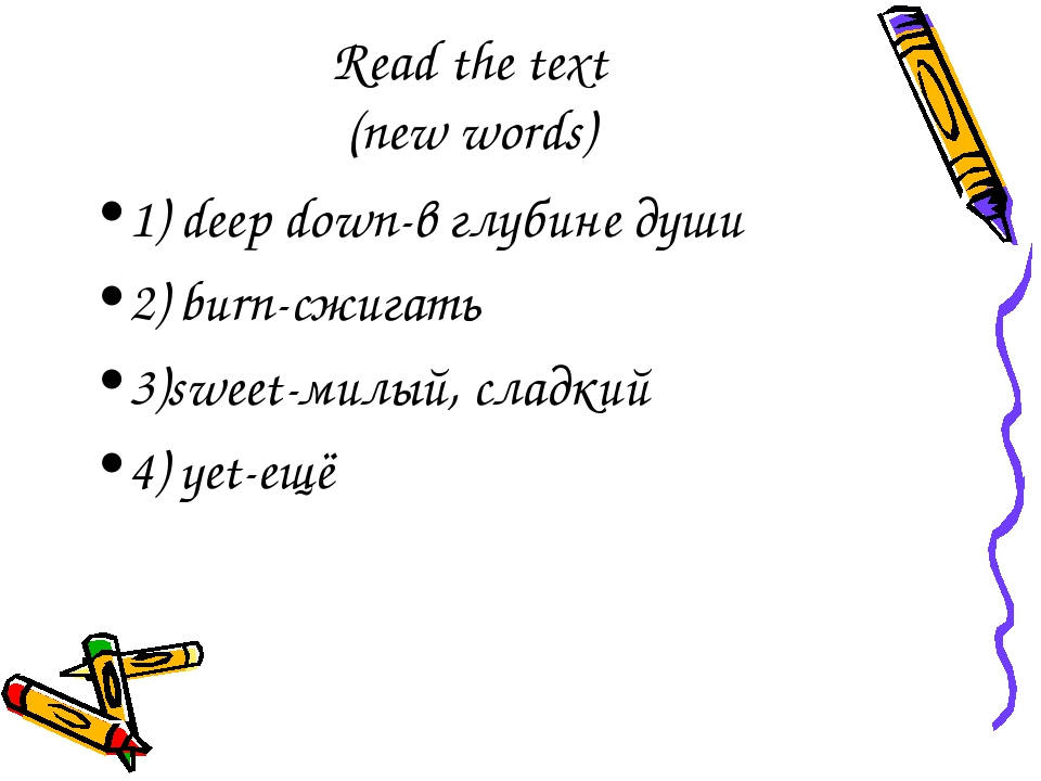Read the text (new words) 1) deep down-в глубине души 2) burn-сжигать 3)sweet...