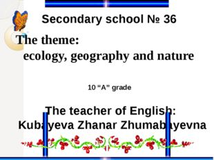 The theme: ecology, geography and nature Secondary school № 36 The teacher of