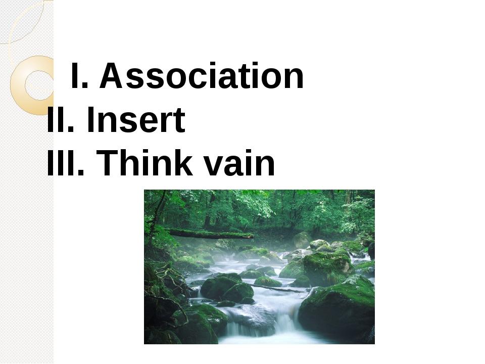I. Association II. Insert III. Think vain