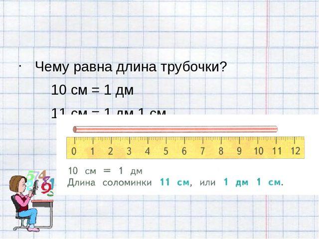 Чему равна длина трубочки? 10 см = 1 дм 11 см = 1 дм 1 см