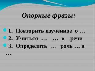 Опорные фразы: 1. Повторить изученное о … 2. Учиться … … в речи 3. Определит
