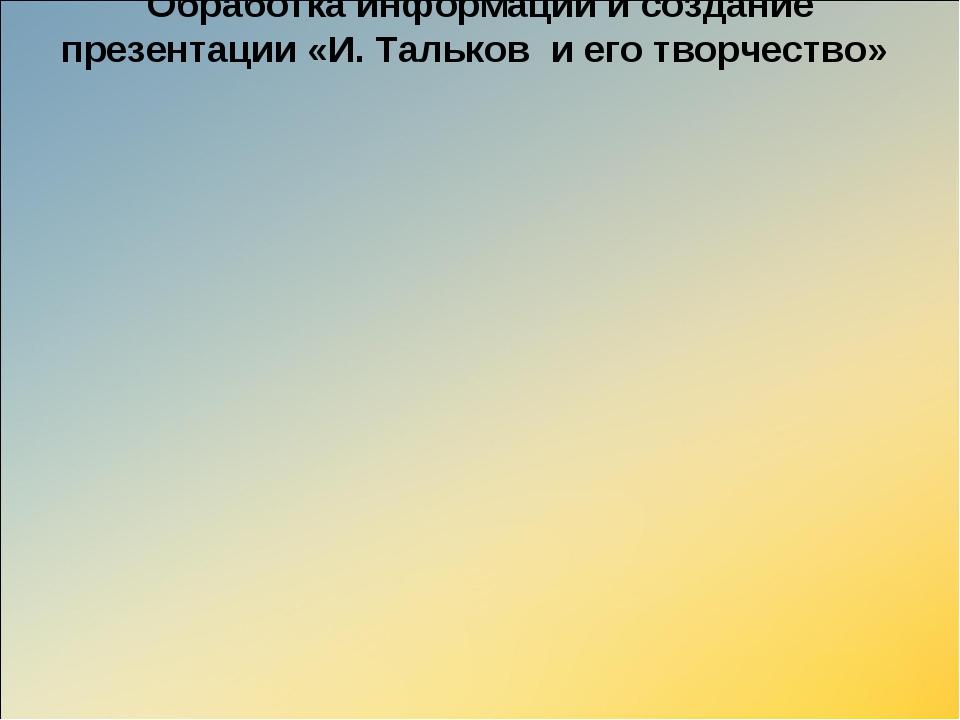 Обработка информации и создание презентации «И. Тальков и его творчество»