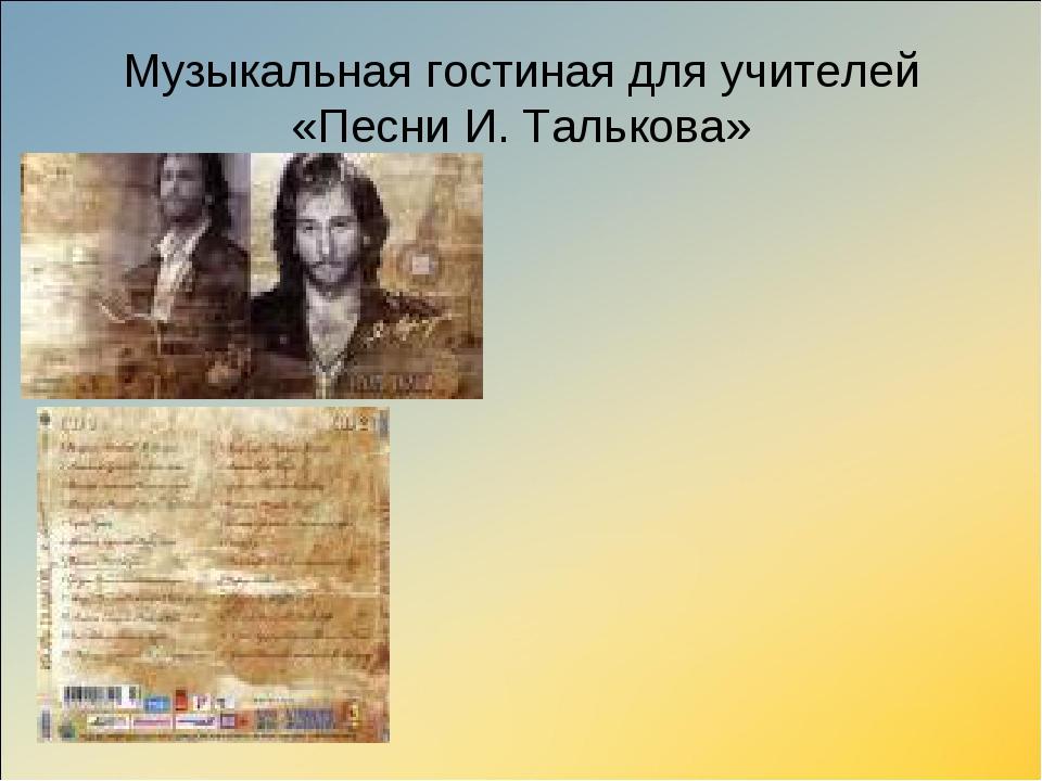 Музыкальная гостиная для учителей «Песни И. Талькова»