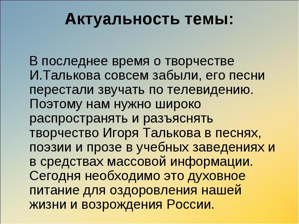 Актуальность темы: В последнее время о творчестве И.Талькова совсем забыли, е...