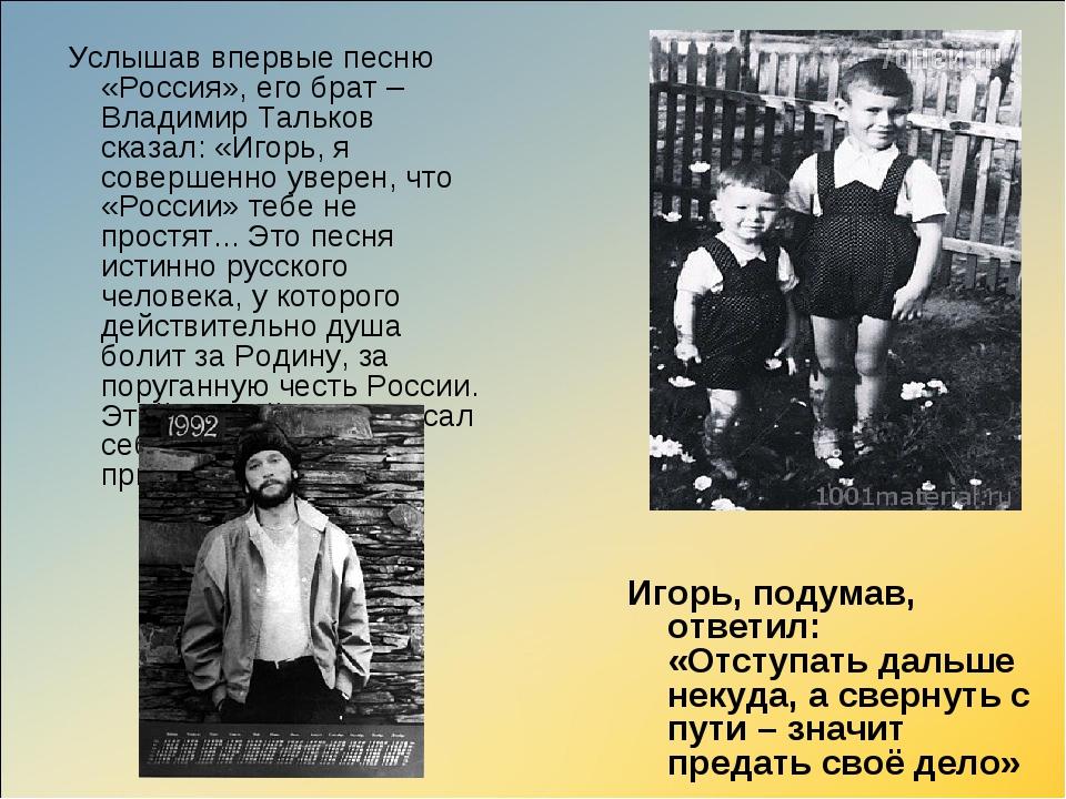 Услышав впервые песню «Россия», его брат – Владимир Тальков сказал: «Игорь,...