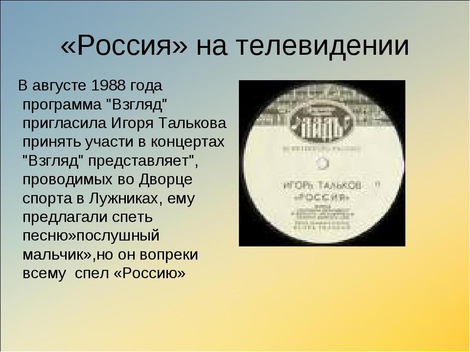 "«Россия» на телевидении В августе 1988 года программа ""Взгляд"" пригласила Иго..."