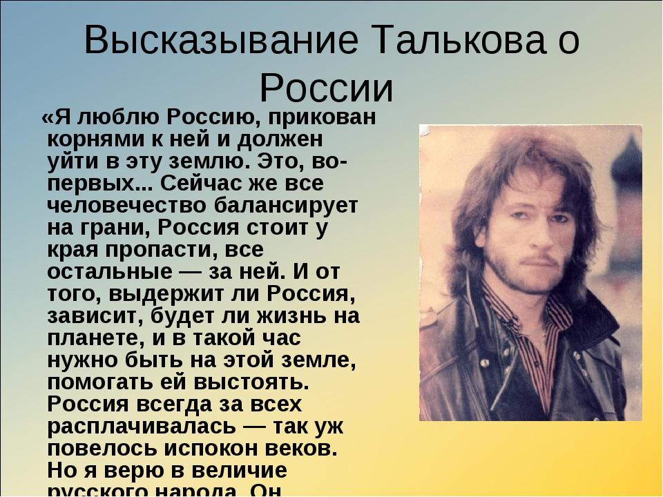Высказывание Талькова о России «Я люблю Россию, прикован корнями к ней и долж...