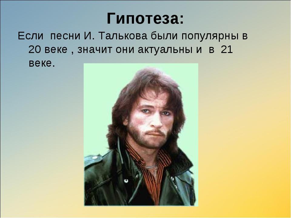 Гипотеза: Если песни И. Талькова были популярны в 20 веке , значит они актуал...