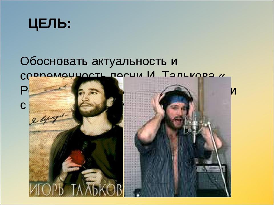 ЦЕЛЬ: Обосновать актуальность и современность песни И. Талькова « Россия» Ра...