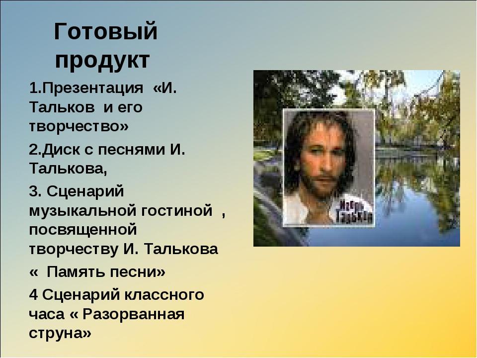 Готовый продукт  1.Презентация «И. Тальков и его творчество» 2.Диск с песня...
