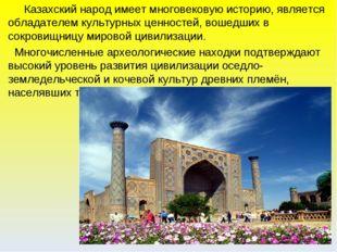 Казахский народ имеет многовековую историю, является обладателем культурных
