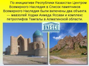 По инициативе Республики Казахстан Центром Всемирного Наследия в Список памя
