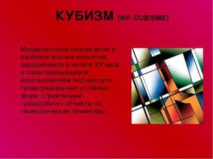 КУБИЗМ (ФР. CUBISME) Модернистское направление в изобразительном искусстве, з