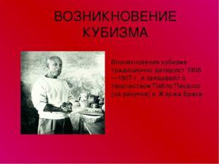 ВОЗНИКНОВЕНИЕ КУБИЗМА Возникновение кубизма традиционно датируют 1906—1907 г.