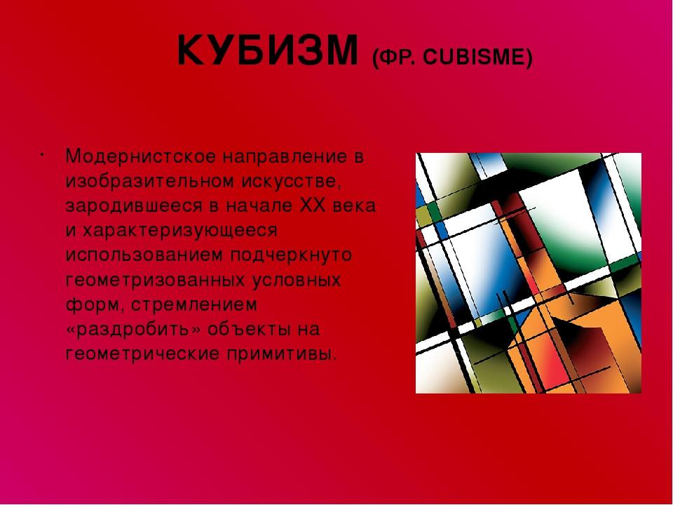 КУБИЗМ (ФР. CUBISME) Модернистское направление в изобразительном искусстве, з...