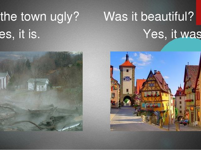 Is the town ugly? Was it beautiful? Yes, it is. Yes, it was.