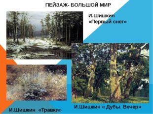 И.Шишкин «Травки» ПЕЙЗАЖ- БОЛЬШОЙ МИР И.Шишкин «Первый снег» И.Шишкин « Дубы