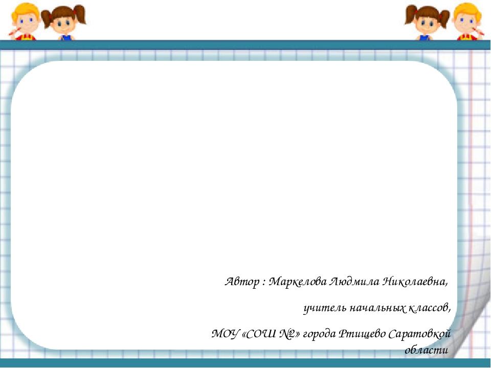 Автор : Маркелова Людмила Николаевна, учитель начальных классов, МОУ «СОШ №2...