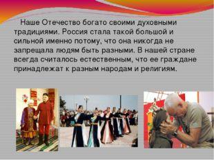 Наше Отечество богато своими духовными традициями. Россия стала такой большо