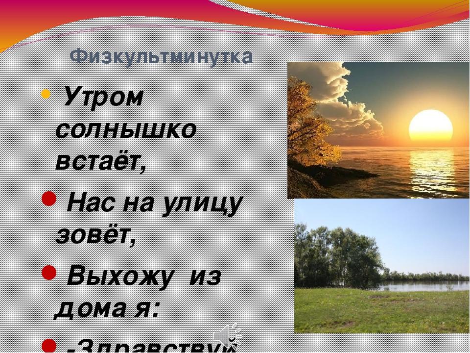 Физкультминутка Утром солнышко встаёт, Нас на улицу зовёт, Выхожу из дома я:...