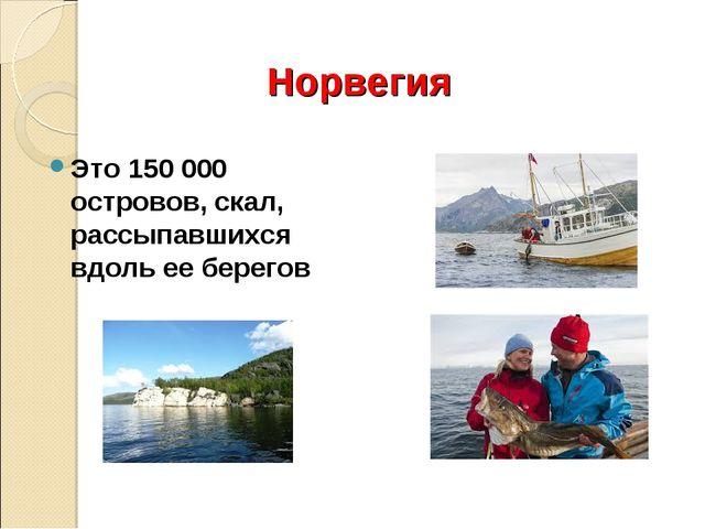 Норвегия Это 150000 островов, скал, рассыпавшихся вдоль ее берегов