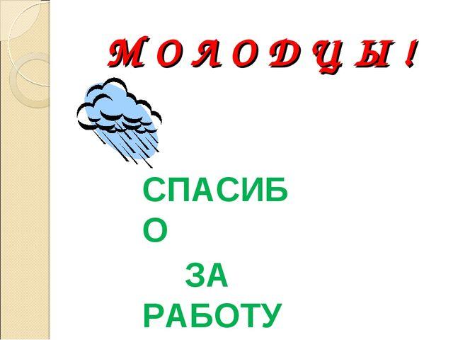 М О Л О Д Ц Ы ! СПАСИБО ЗА РАБОТУ