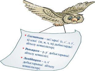 Сигматизм – ысқырық (с, с`, з, з`, ц) ызың (ш, ж, ч, щ) дыбыстардың айтылу ке