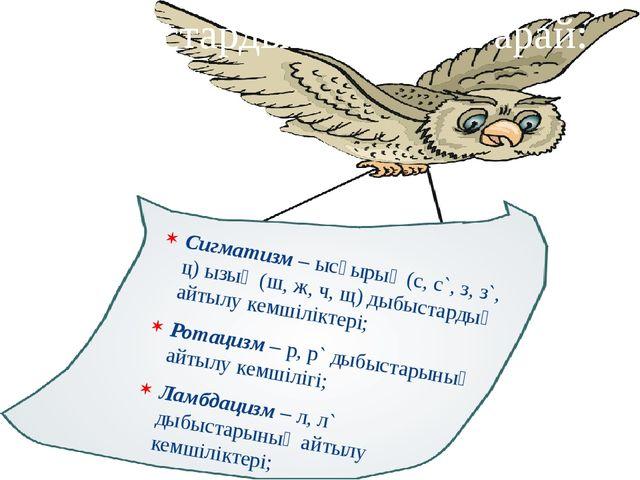 Сигматизм – ысқырық (с, с`, з, з`, ц) ызың (ш, ж, ч, щ) дыбыстардың айтылу ке...
