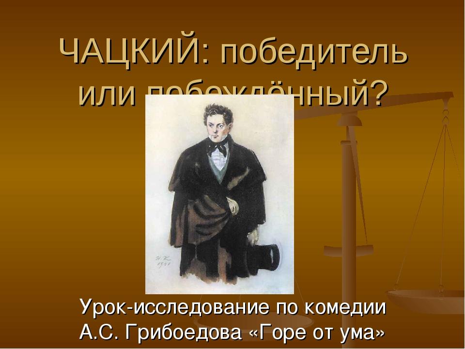 ЧАЦКИЙ: победитель или побеждённый? Урок-исследование по комедии А.С. Грибоед...