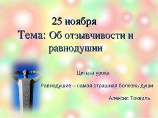 25 ноября Тема: Об отзывчивости и равнодушии Цитата урока Равнодушие – самая