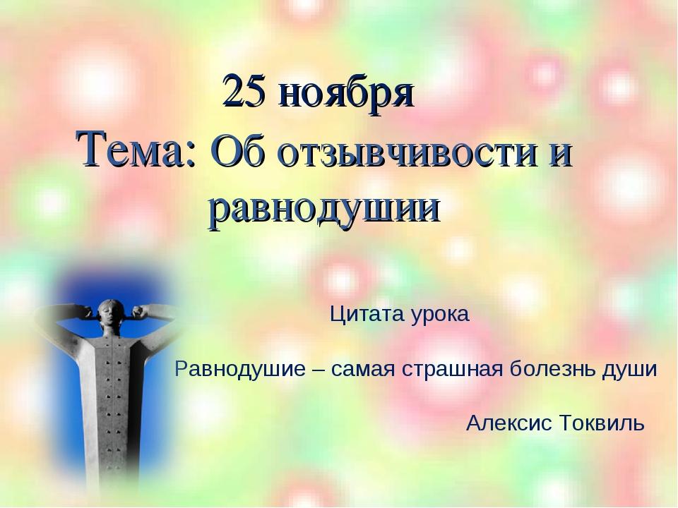 25 ноября Тема: Об отзывчивости и равнодушии Цитата урока Равнодушие – самая...