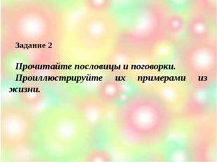 Задание 2 Прочитайте пословицы и поговорки. Проиллюстрируйте их примерами из