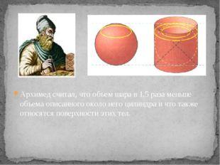 Архимед считал, что объем шара в 1,5 раза меньше объема описанного около него