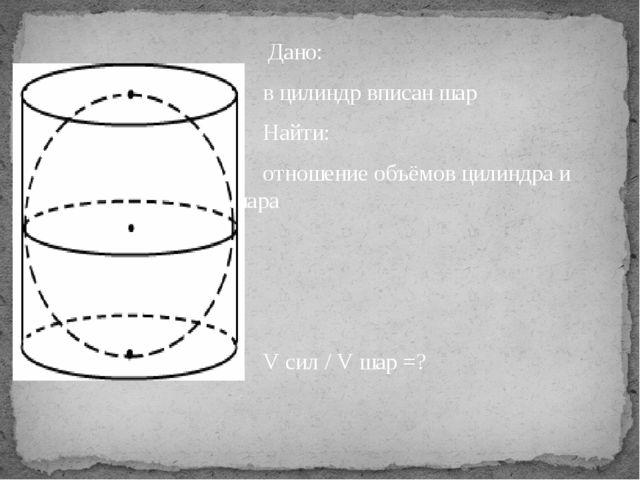 Дано: в цилиндр вписан шар Найти: отношение объёмов цилиндра и шара  V...