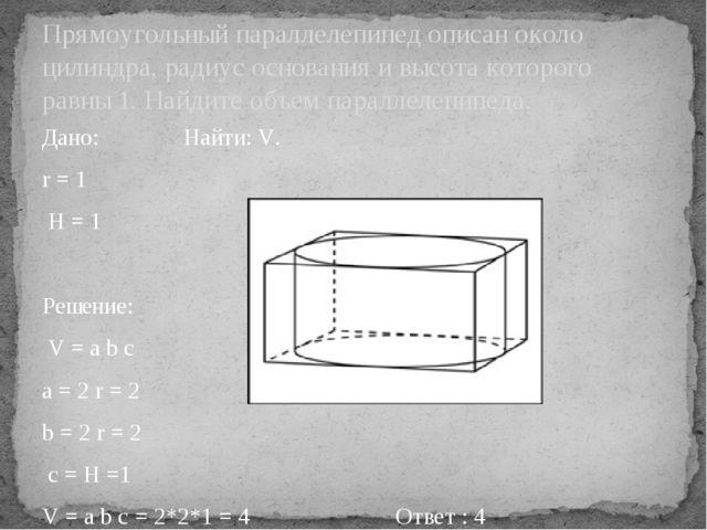 Дано:Найти: V. r = 1 H = 1 Решение: V = a b c a = 2 r = 2 b = 2 r = 2 с =...