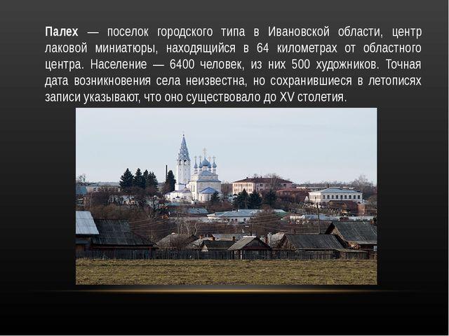 Палех — поселок городского типа в Ивановской области, центр лаковой миниатюры...