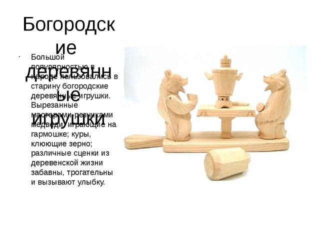 Богородские деревянные игрушки Большой популярностью в народе пользовались в...